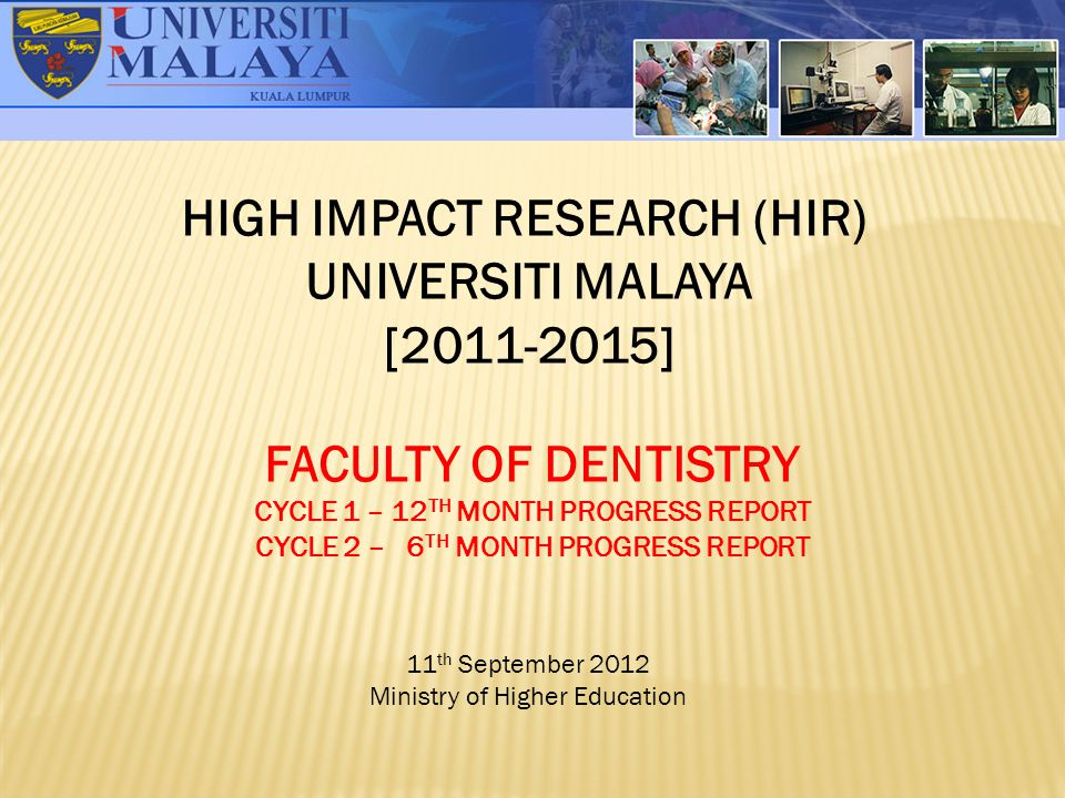 HIGH IMPACT RESEARCH (HIR) UNIVERSITI MALAYA [2011-2015] FACULTY OF DENTISTRY CYCLE 1 – 12 TH MONTH PROGRESS REPORT CYCLE 2 – 6 TH MONTH PROGRESS REPO