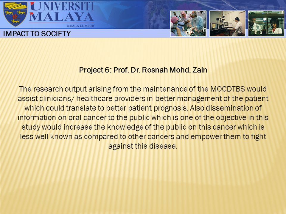 IMPACT TO SOCIETY Project 6: Prof. Dr. Rosnah Mohd. Zain The research output arising from the maintenance of the MOCDTBS would assist clinicians/ heal