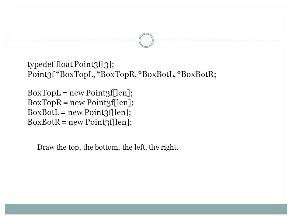 typedef float Point3f[3]; Point3f *BoxTopL, *BoxTopR, *BoxBotL, *BoxBotR; BoxTopL = new Point3f[len]; BoxTopR = new Point3f[len]; BoxBotL = new Point3f[len]; BoxBotR = new Point3f[len]; Draw the top, the bottom, the left, the right.