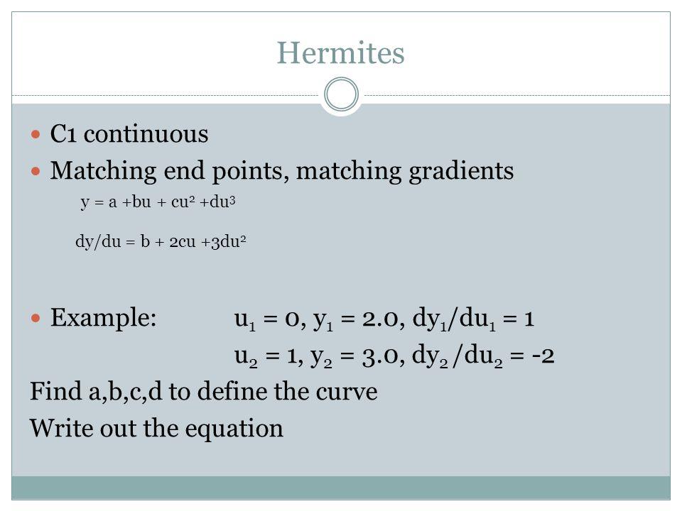 Hermites C1 continuous Matching end points, matching gradients Example: u 1 = 0, y 1 = 2.0, dy 1 /du 1 = 1 u 2 = 1, y 2 = 3.0, dy 2 /du 2 = -2 Find a,b,c,d to define the curve Write out the equation y = a +bu + cu 2 +du 3 dy/du = b + 2cu +3du 2