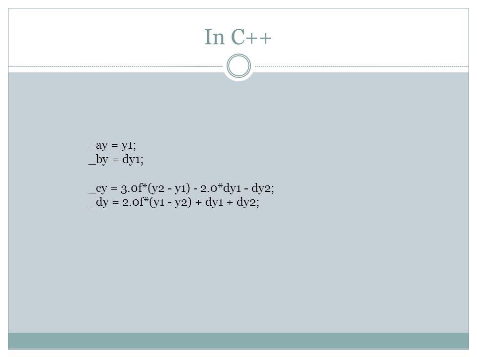 In C++ _ay = y1; _by = dy1; _cy = 3.0f*(y2 - y1) - 2.0*dy1 - dy2; _dy = 2.0f*(y1 - y2) + dy1 + dy2;