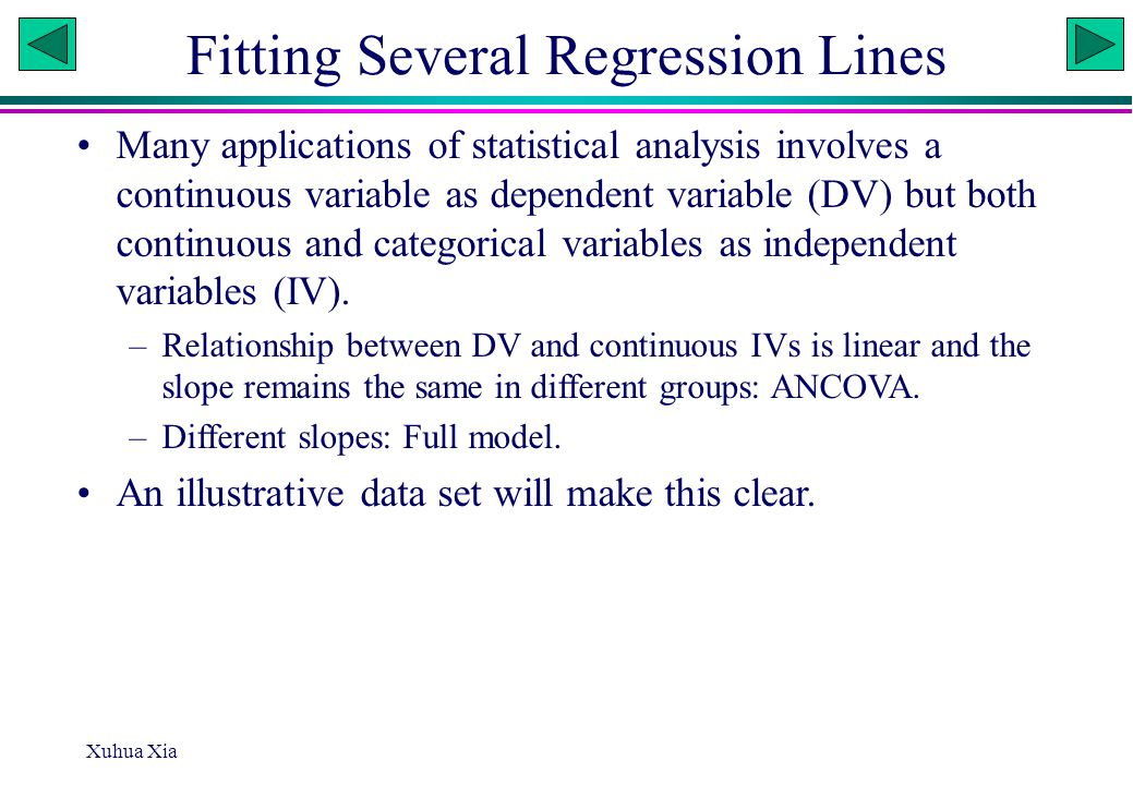 Xuhua Xia Fitting Several Regression Lines Many applications of statistical analysis involves a continuous variable as dependent variable (DV) but both continuous and categorical variables as independent variables (IV).