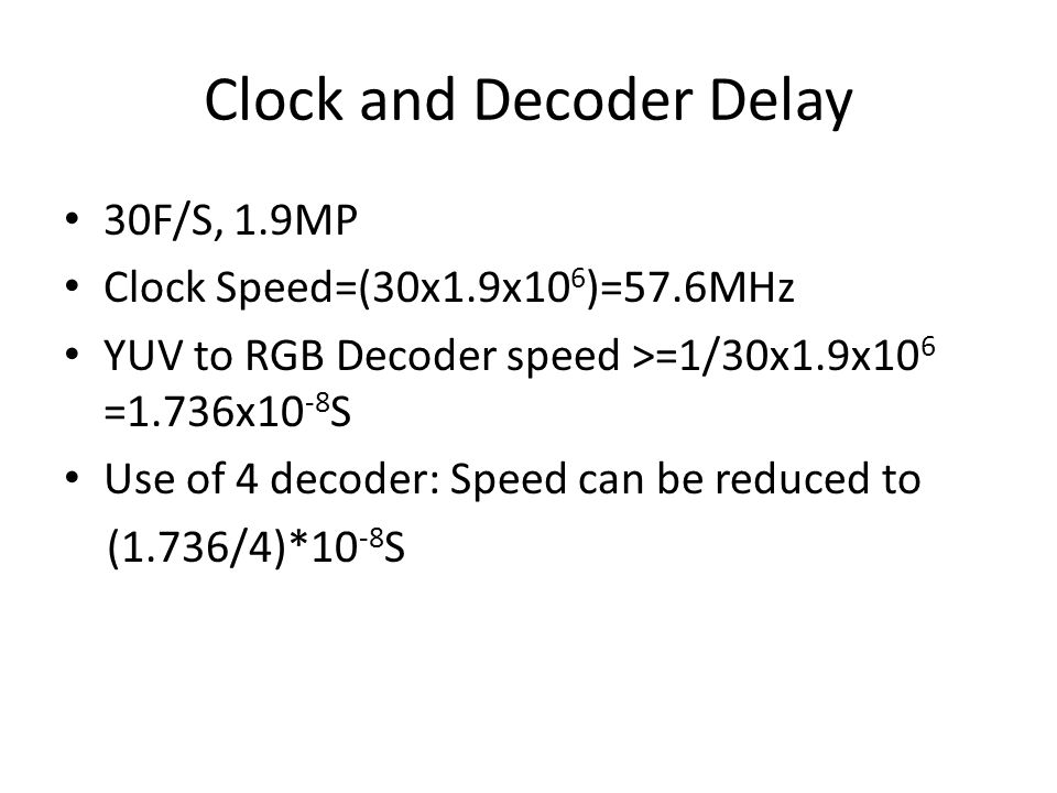 Clock and Decoder Delay 30F/S, 1.9MP Clock Speed=(30x1.9x10 6 )=57.6MHz YUV to RGB Decoder speed >=1/30x1.9x10 6 =1.736x10 -8 S Use of 4 decoder: Speed can be reduced to (1.736/4)*10 -8 S