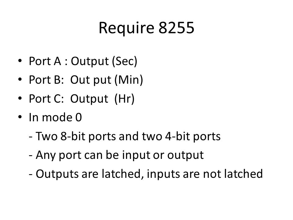 Require 8255 Port A : Output (Sec) Port B: Out put (Min) Port C: Output (Hr) In mode 0 - Two 8-bit ports and two 4-bit ports - Any port can be input or output - Outputs are latched, inputs are not latched