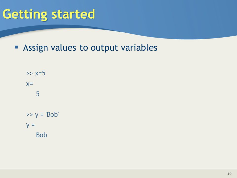 10 Getting started  A ssign values to output variables >> x=5 x= 5 >> y = Bob y = Bob