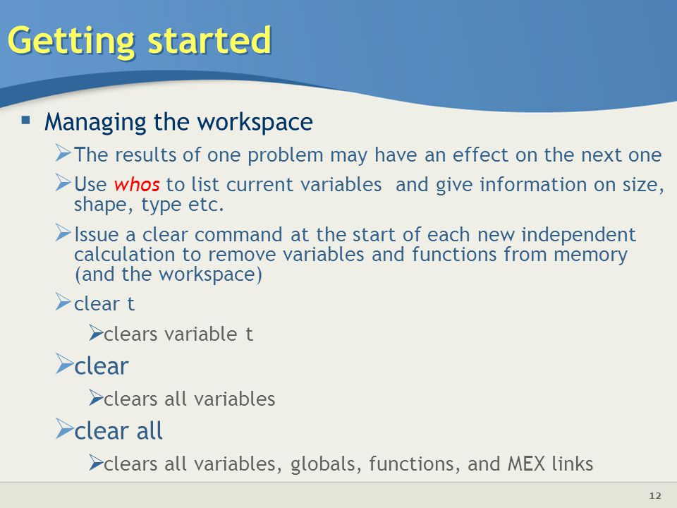 12 Getting started  Managing the workspace  The results of one problem may have an effect on the next one  Use whos to list current variables and give information on size, shape, type etc.