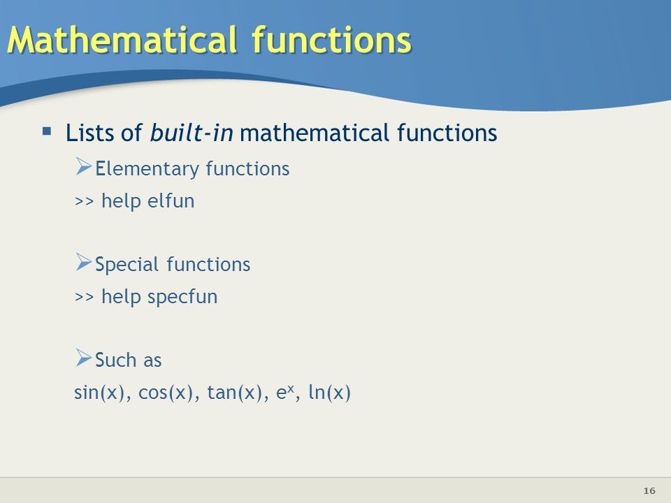 16 Mathematical functions  Lists of built-in mathematical functions  Elementary functions >> help elfun  Special functions >> help specfun  Such as sin(x), cos(x), tan(x), e x, ln(x)