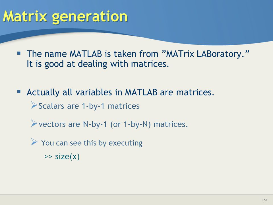 19 Matrix generation  The name MATLAB is taken from MATrix LABoratory. It is good at dealing with matrices.