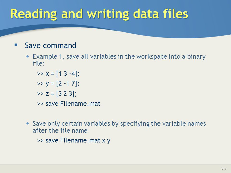 28 Reading and writing data files  Save command Example 1, save all variables in the workspace into a binary file: >> x = [1 3 -4]; >> y = [2 -1 7]; >> z = [3 2 3]; >> save Filename.mat Save only certain variables by specifying the variable names after the file name >> save Filename.mat x y