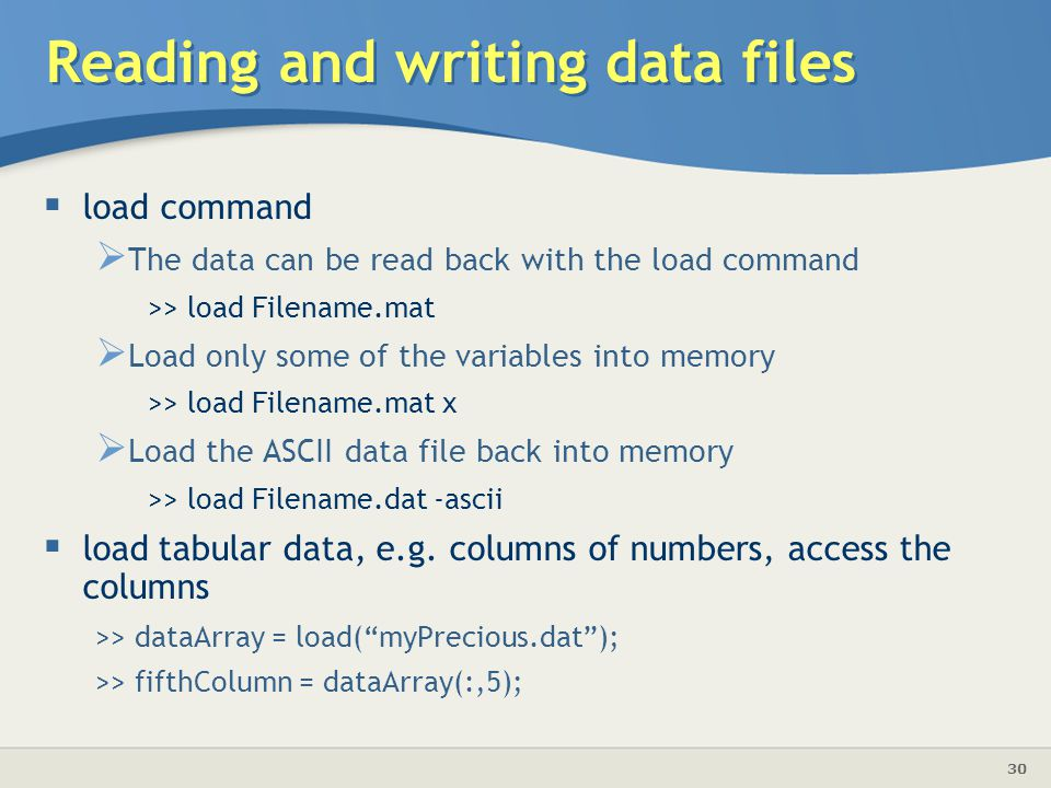 30  load command  The data can be read back with the load command >> load Filename.mat  Load only some of the variables into memory >> load Filename.mat x  Load the ASCII data file back into memory >> load Filename.dat -ascii  load tabular data, e.g.