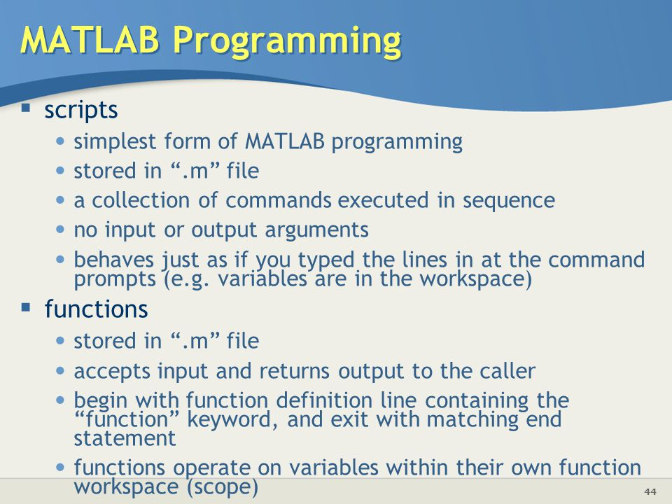 44 MATLAB Programming  scripts simplest form of MATLAB programming stored in .m file a collection of commands executed in sequence no input or output arguments behaves just as if you typed the lines in at the command prompts (e.g.