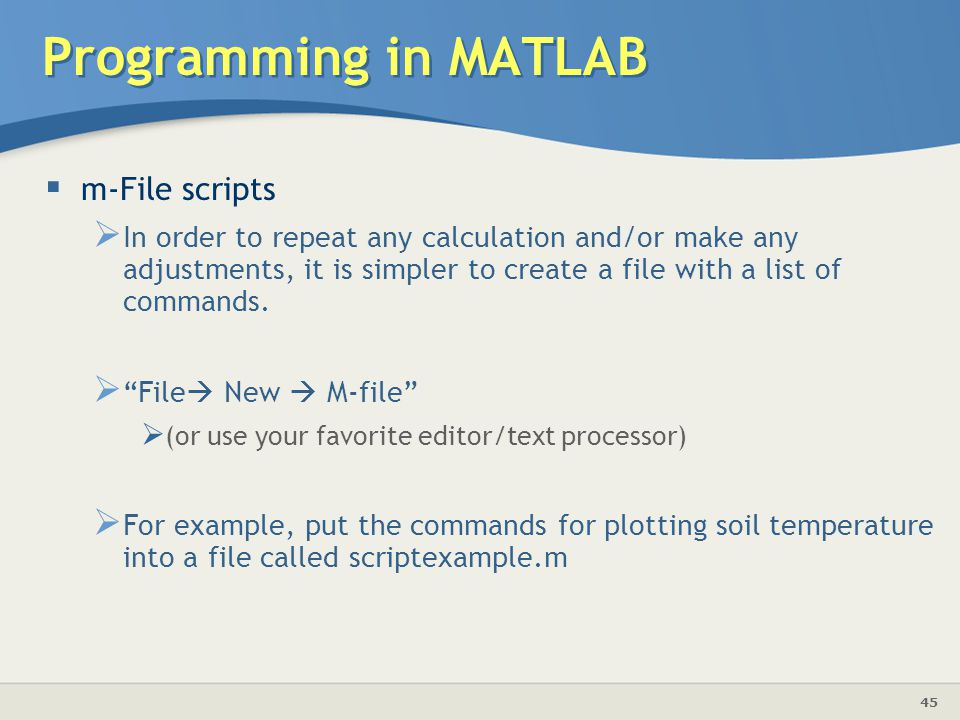 45 Programming in MATLAB  m-File scripts  In order to repeat any calculation and/or make any adjustments, it is simpler to create a file with a list of commands.