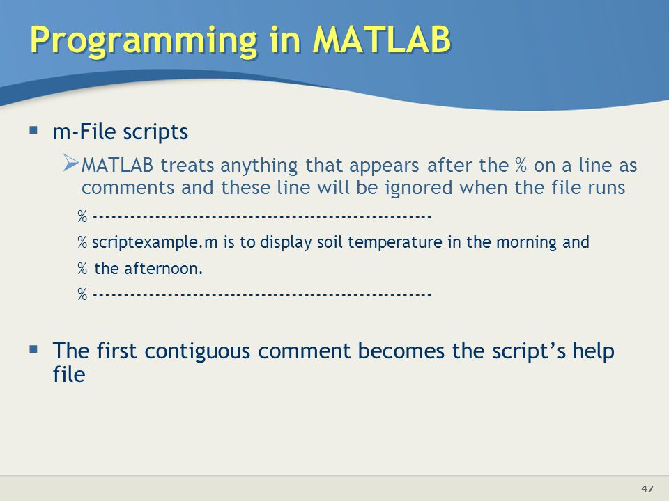 47 Programming in MATLAB  m-File scripts  MATLAB treats anything that appears after the % on a line as comments and these line will be ignored when the file runs % ------------------------------------------------------- % scriptexample.m is to display soil temperature in the morning and %the afternoon.