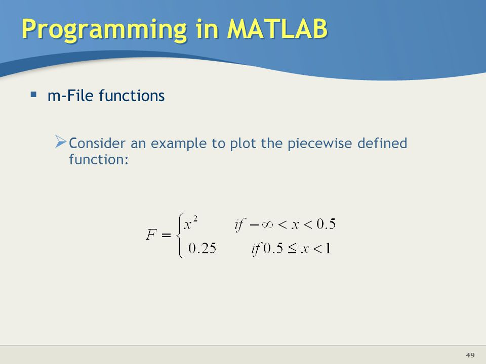 49 Programming in MATLAB  m-File functions  Consider an example to plot the piecewise defined function: