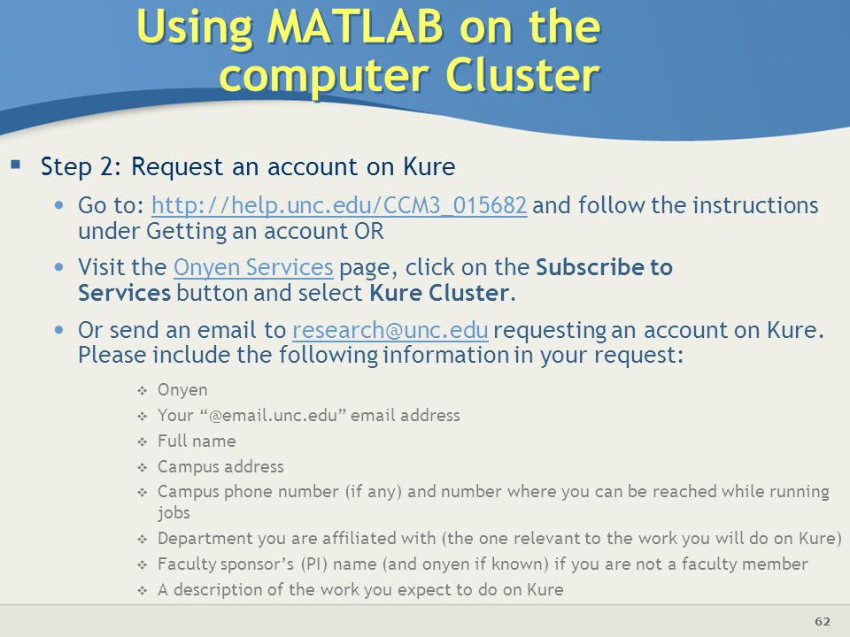 62 Using MATLAB on the computer Cluster  Step 2: Request an account on Kure Go to: http://help.unc.edu/CCM3_015682 and follow the instructions under Getting an account ORhttp://help.unc.edu/CCM3_015682 Visit the Onyen Services page, click on the Subscribe to Services button and select Kure Cluster.Onyen Services Or send an email to research@unc.edu requesting an account on Kure.