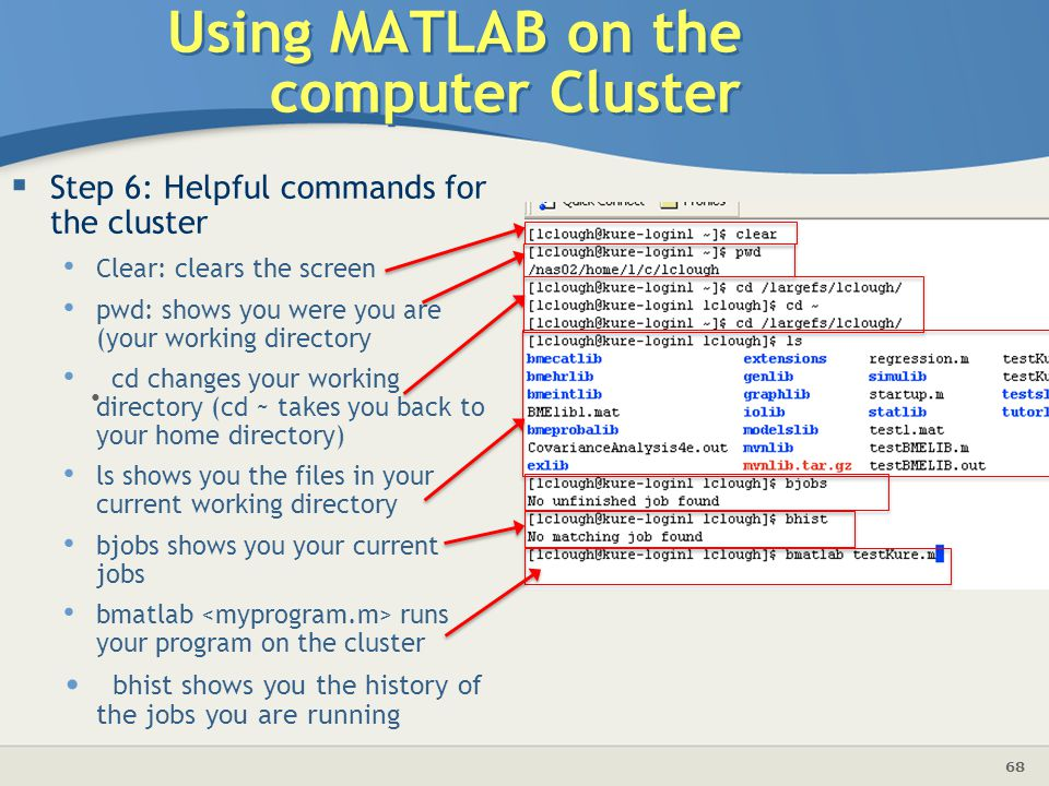 68  Step 6: Helpful commands for the cluster Clear: clears the screen pwd: shows you were you are (your working directory cd changes your working directory (cd ~ takes you back to your home directory) ls shows you the files in your current working directory bjobs shows you your current jobs bmatlab runs your program on the cluster bhist shows you the history of the jobs you are running Using MATLAB on the computer Cluster