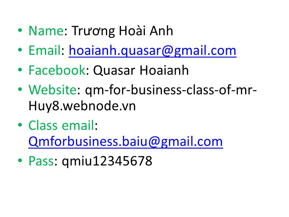 Name: Tr ươ ng Hoài Anh Email: hoaianh.quasar@gmail.comhoaianh.quasar@gmail.com Facebook: Quasar Hoaianh Website: qm-for-business-class-of-mr- Huy8.we