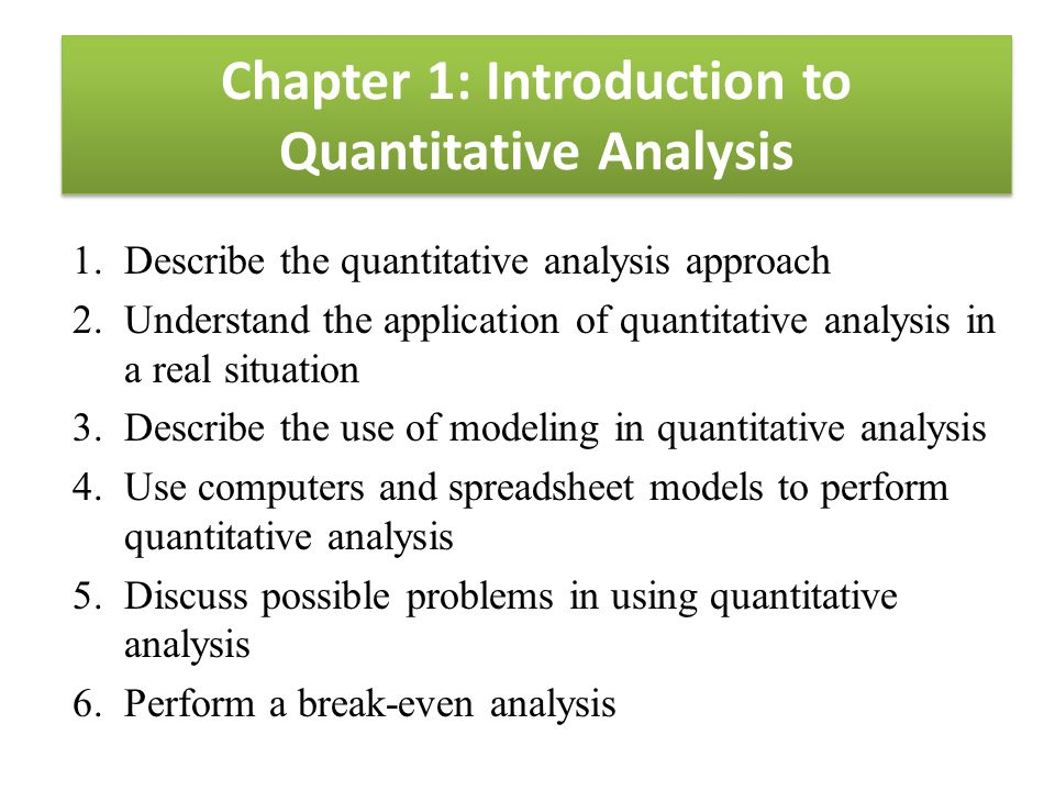 Chapter 1: Introduction to Quantitative Analysis 1.Describe the quantitative analysis approach 2.Understand the application of quantitative analysis i