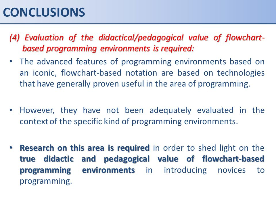 CONCLUSIONS (4) Evaluation of the didactical/pedagogical value of flowchart- based programming environments is required: The advanced features of prog