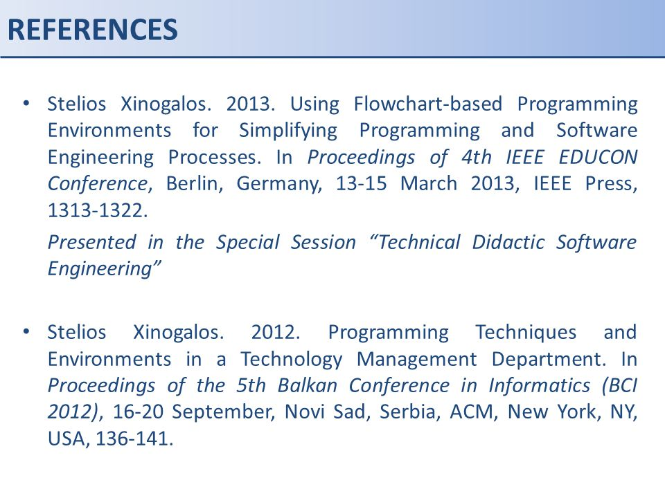 REFERENCES Stelios Xinogalos. 2013. Using Flowchart-based Programming Environments for Simplifying Programming and Software Engineering Processes. In