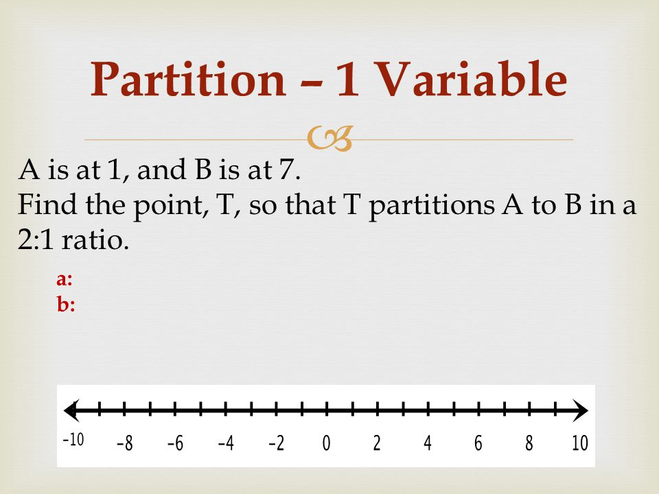  Partition – 1 Variable A is at 1, and B is at 7. Find the point, T, so that T partitions A to B in a 2:1 ratio. a: b: