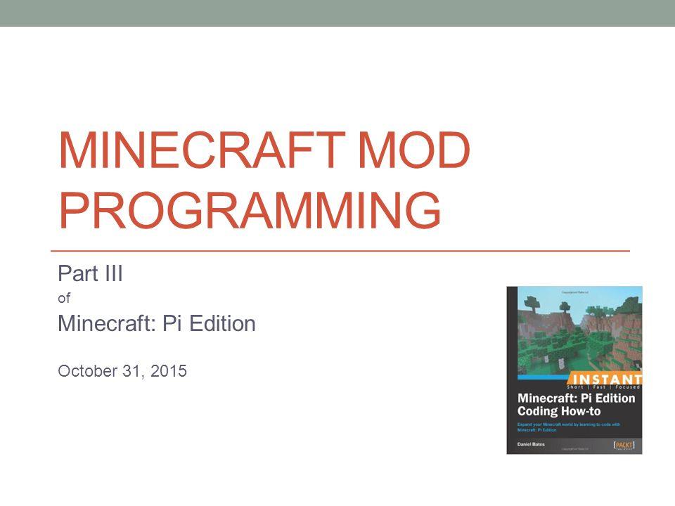 MINECRAFT MOD PROGRAMMING Part III of Minecraft: Pi Edition October 31, 2015
