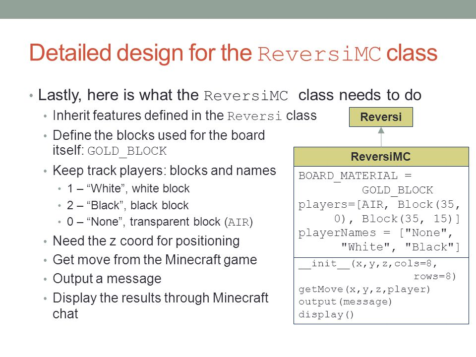 Detailed design for the ReversiMC class Lastly, here is what the ReversiMC class needs to do Inherit features defined in the Reversi class Define the blocks used for the board itself: GOLD_BLOCK Keep track players: blocks and names 1 – White , white block 2 – Black , black block 0 – None , transparent block ( AIR ) Need the z coord for positioning Get move from the Minecraft game Output a message Display the results through Minecraft chat __init__(x,y,player) __init__(x,y,z,cols=8, rows=8) getMove(x,y,z,player) output(message) display() ReversiMC BOARD_MATERIAL = GOLD_BLOCK players=[AIR, Block(35, 0), Block(35, 15)] playerNames = [ None , White , Black ] Reversi