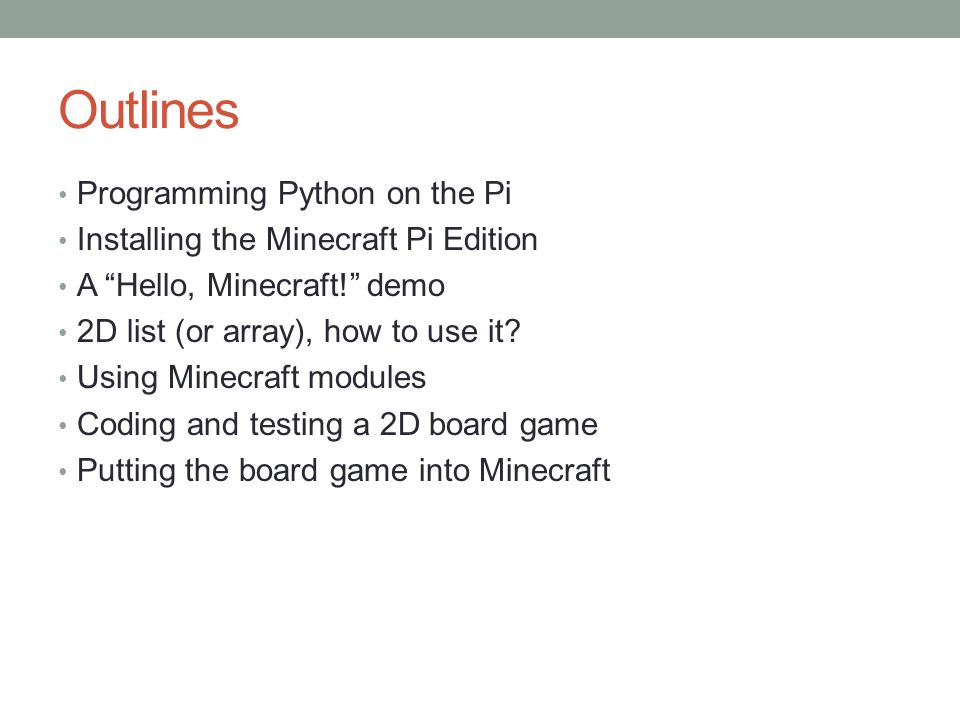 Outlines Programming Python on the Pi Installing the Minecraft Pi Edition A Hello, Minecraft! demo 2D list (or array), how to use it.