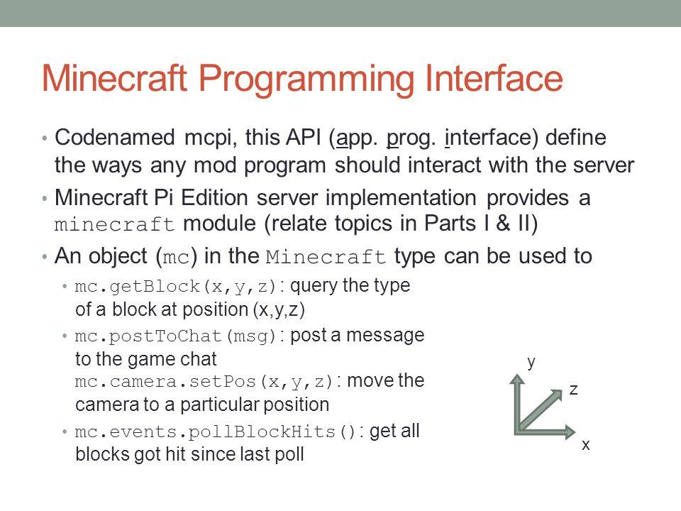 Minecraft Programming Interface Codenamed mcpi, this API (app. prog. interface) define the ways any mod program should interact with the server Minecr
