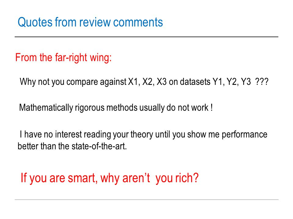 Quotes from review comments From the far-right wing: Why not you compare against X1, X2, X3 on datasets Y1, Y2, Y3 ??? Mathematically rigorous methods