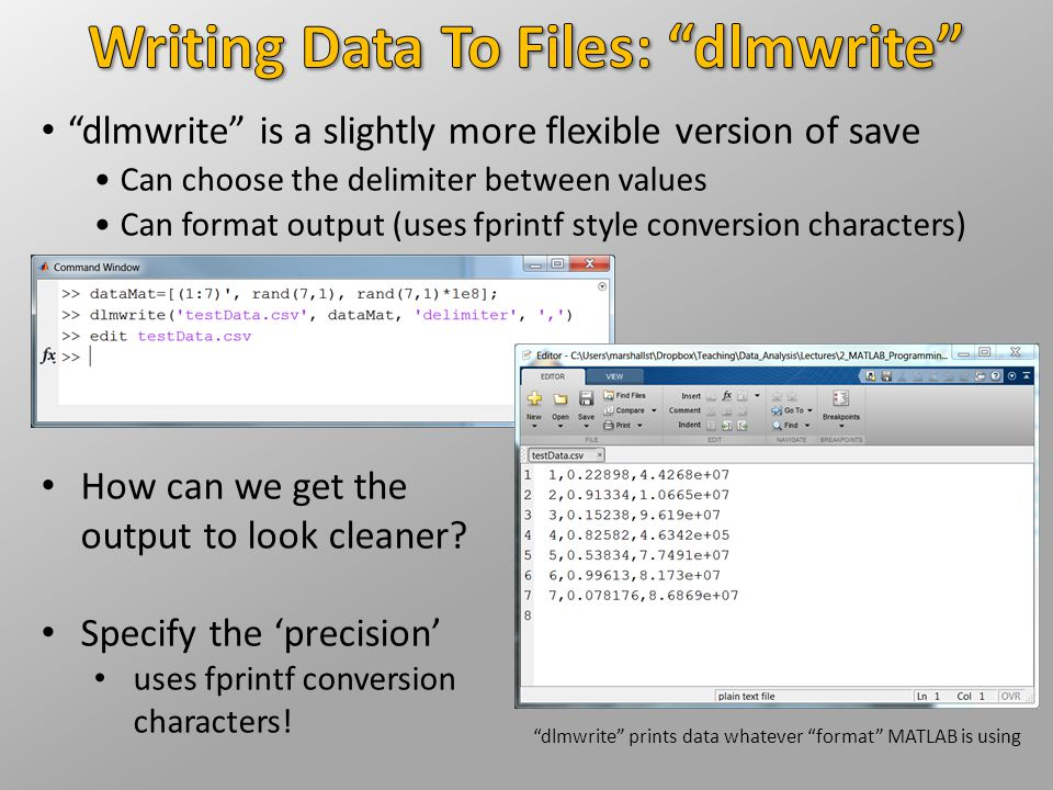 """""""dlmwrite"""" is a slightly more flexible version of save Can choose the delimiter between values Can format output (uses fprintf style conversion charac"""
