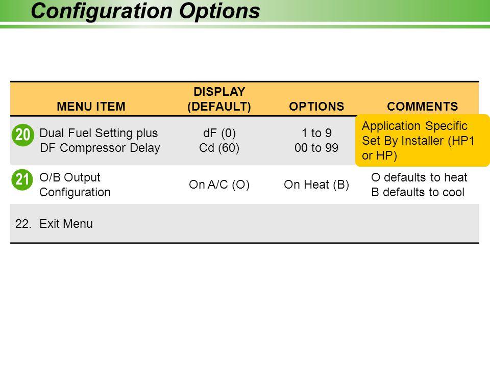 Configuration Options MENU ITEM DISPLAY (DEFAULT)OPTIONSCOMMENTS 20. Dual Fuel Setting plus DF Compressor Delay dF (0) Cd (60) 1 to 9 00 to 99 Selecti