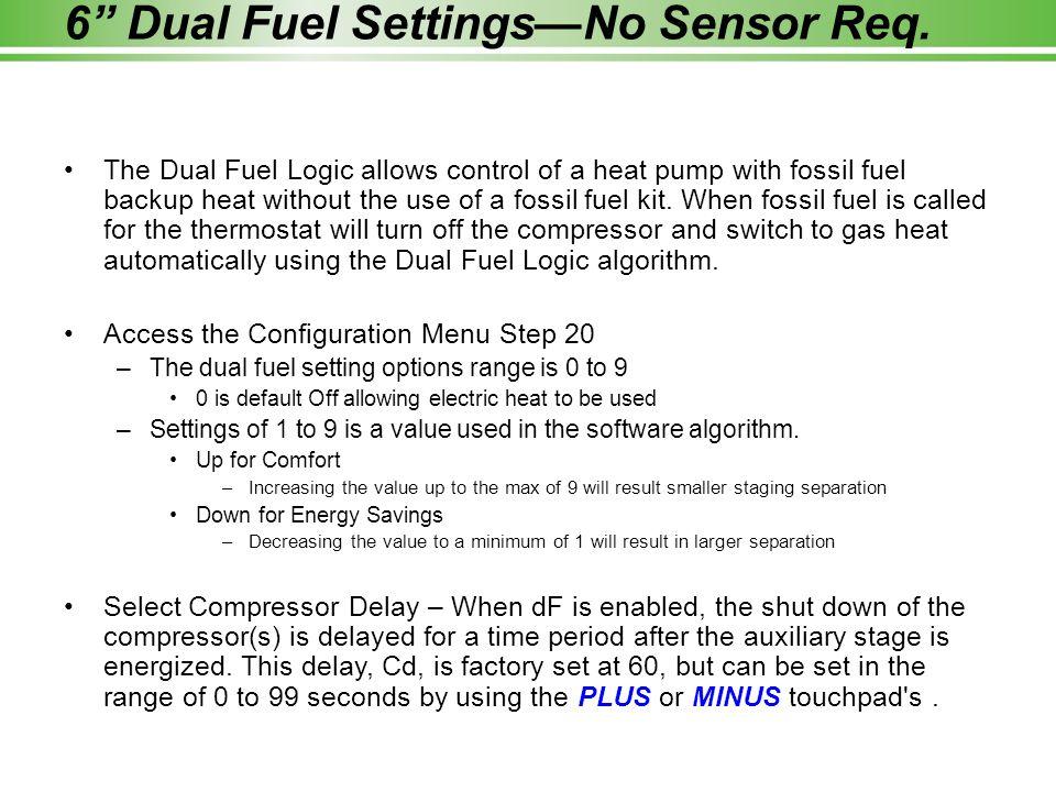 "6"" Dual Fuel Settings—No Sensor Req. The Dual Fuel Logic allows control of a heat pump with fossil fuel backup heat without the use of a fossil fuel k"
