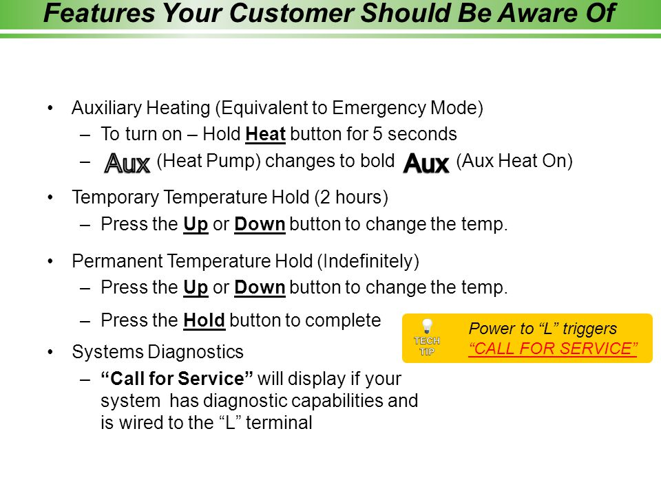 Features Your Customer Should Be Aware Of Auxiliary Heating (Equivalent to Emergency Mode) –To turn on – Hold Heat button for 5 seconds – (Heat Pump) changes to bold (Aux Heat On) Temporary Temperature Hold (2 hours) –Press the Up or Down button to change the temp.