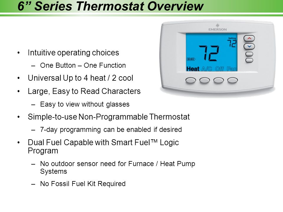 Intuitive operating choices –One Button – One Function Universal Up to 4 heat / 2 cool Large, Easy to Read Characters –Easy to view without glasses Simple-to-use Non-Programmable Thermostat –7-day programming can be enabled if desired Dual Fuel Capable with Smart Fuel™ Logic Program –No outdoor sensor need for Furnace / Heat Pump Systems –No Fossil Fuel Kit Required 6 Series Thermostat Overview