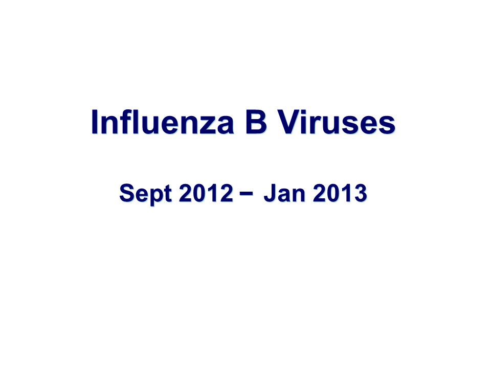 Influenza B Viruses Sept 2012 – Jan 2013 Influenza B Viruses Sept 2012 – Jan 2013