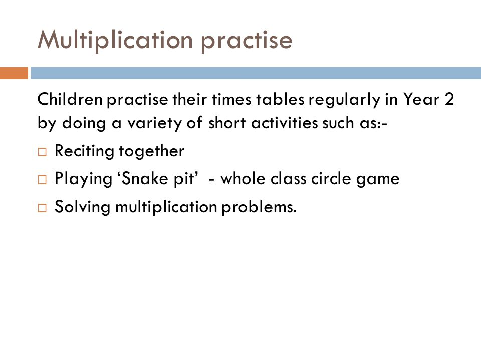 Multiplication practise Children practise their times tables regularly in Year 2 by doing a variety of short activities such as:-  Reciting together  Playing 'Snake pit' - whole class circle game  Solving multiplication problems.