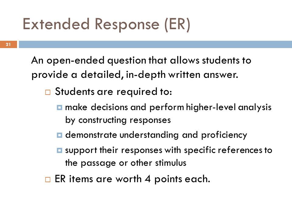 Extended Response (ER) 21 An open-ended question that allows students to provide a detailed, in-depth written answer.