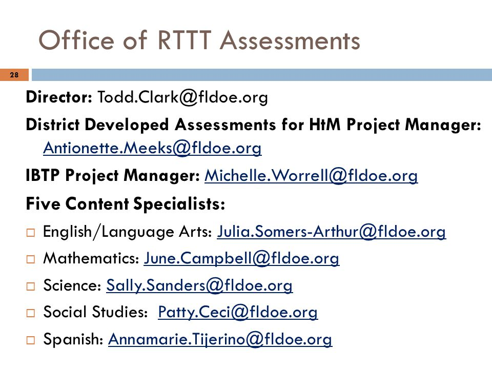 Office of RTTT Assessments Director: Todd.Clark@fldoe.org District Developed Assessments for HtM Project Manager: Antionette.Meeks@fldoe.org Antionette.Meeks@fldoe.org IBTP Project Manager: Michelle.Worrell@fldoe.orgMichelle.Worrell@fldoe.org Five Content Specialists:  English/Language Arts: Julia.Somers-Arthur@fldoe.orgJulia.Somers-Arthur@fldoe.org  Mathematics: June.Campbell@fldoe.orgJune.Campbell@fldoe.org  Science: Sally.Sanders@fldoe.orgSally.Sanders@fldoe.org  Social Studies: Patty.Ceci@fldoe.orgPatty.Ceci@fldoe.org  Spanish: Annamarie.Tijerino@fldoe.orgAnnamarie.Tijerino@fldoe.org 28
