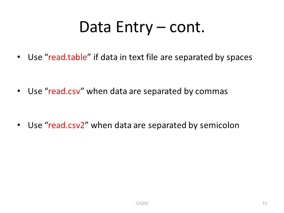 "Data Entry – cont. Use ""read.table"" if data in text file are separated by spaces Use ""read.csv"" when data are separated by commas Use ""read.csv2"" when"