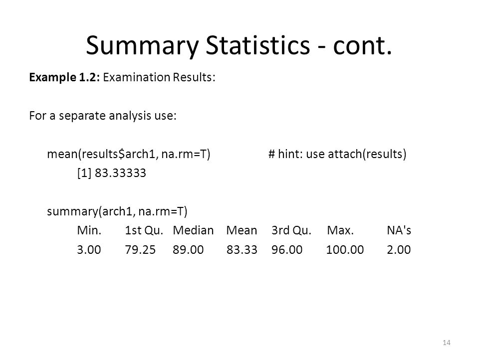 Summary Statistics - cont. Example 1.2: Examination Results: For a separate analysis use: mean(results$arch1, na.rm=T) # hint: use attach(results) [1]