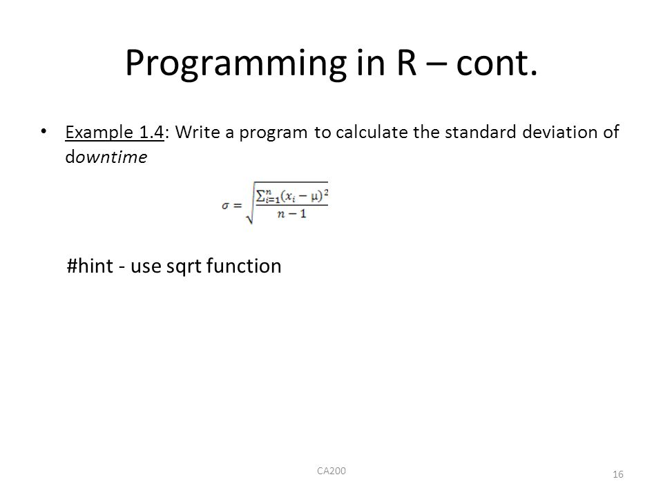 Programming in R – cont. Example 1.4: Write a program to calculate the standard deviation of downtime #hint - use sqrt function CA200 16