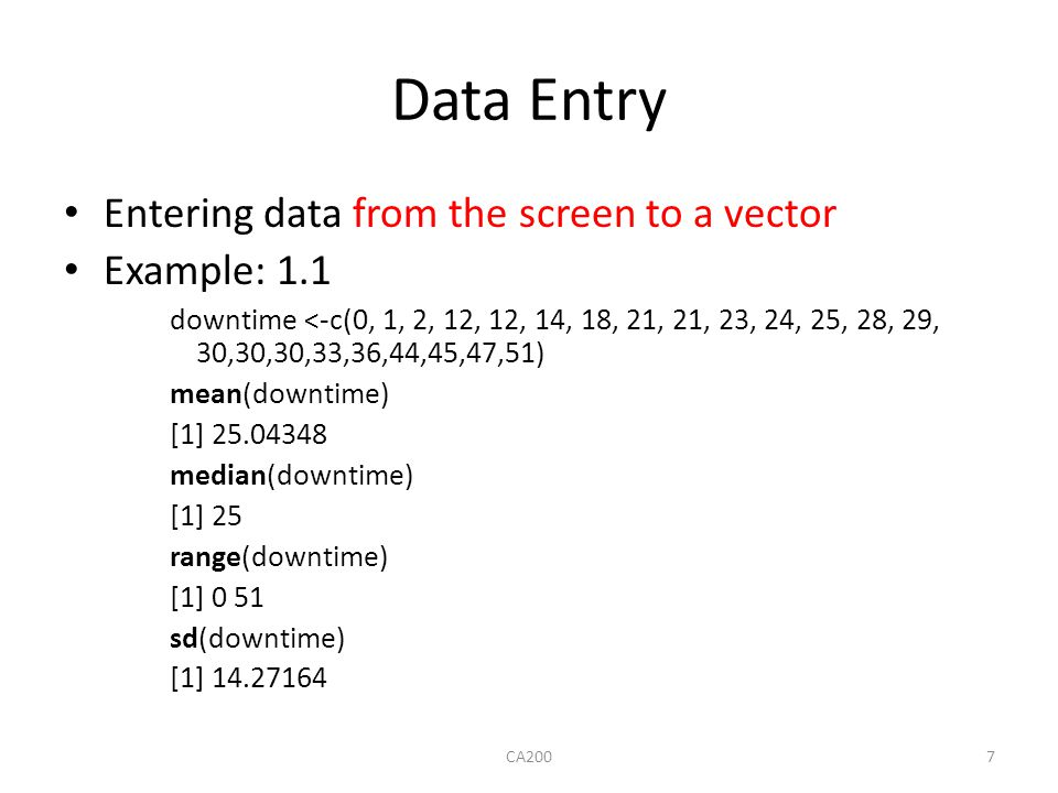 Data Entry Entering data from the screen to a vector Example: 1.1 downtime <-c(0, 1, 2, 12, 12, 14, 18, 21, 21, 23, 24, 25, 28, 29, 30,30,30,33,36,44,