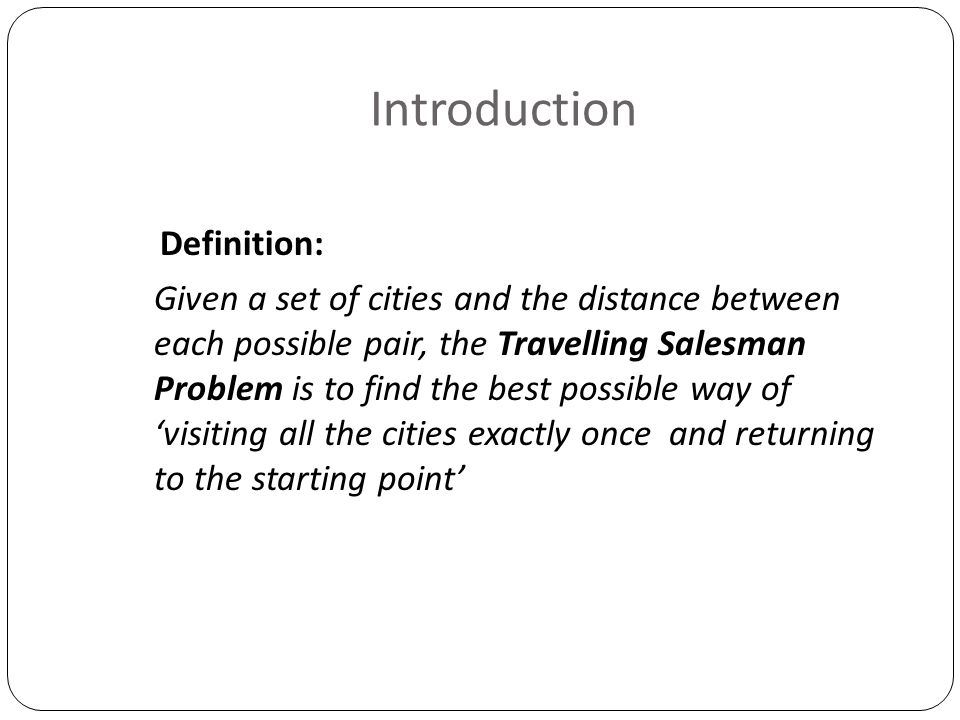 Introduction Definition: Given a set of cities and the distance between each possible pair, the Travelling Salesman Problem is to find the best possib