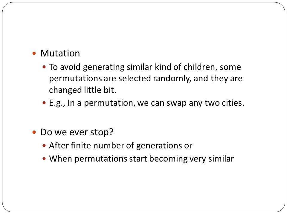 Mutation To avoid generating similar kind of children, some permutations are selected randomly, and they are changed little bit. E.g., In a permutatio