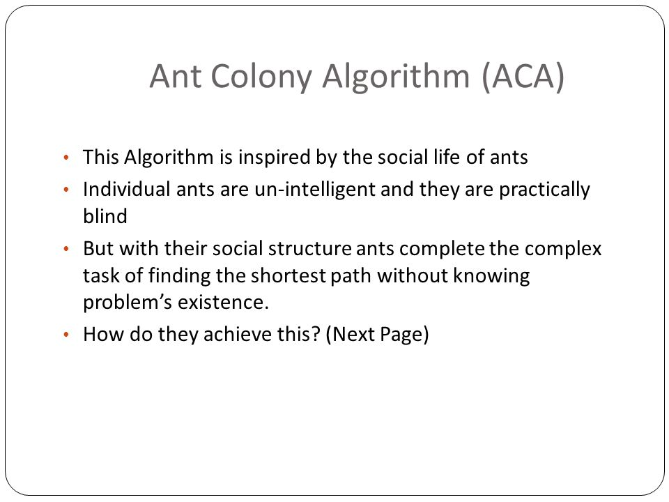 Ant Colony Algorithm (ACA) This Algorithm is inspired by the social life of ants Individual ants are un-intelligent and they are practically blind But