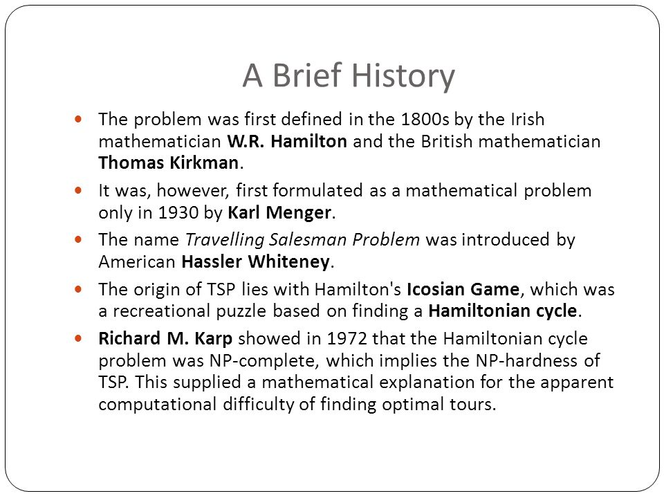 A Brief History The problem was first defined in the 1800s by the Irish mathematician W.R. Hamilton and the British mathematician Thomas Kirkman. It w