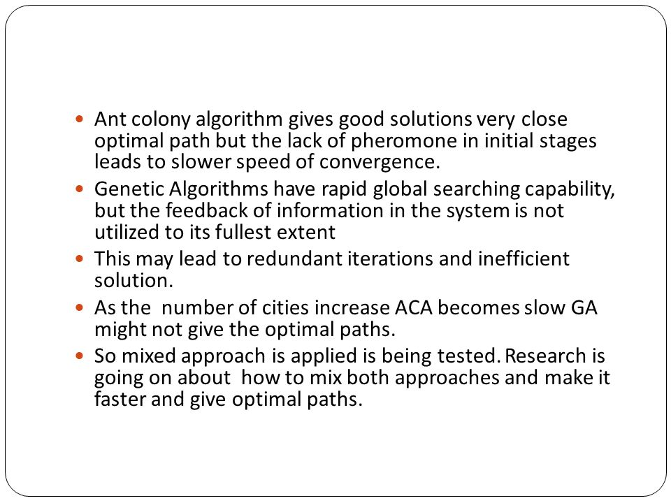 Ant colony algorithm gives good solutions very close optimal path but the lack of pheromone in initial stages leads to slower speed of convergence. Ge
