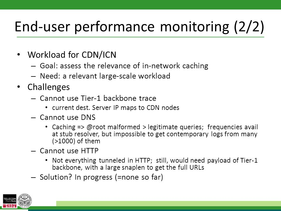 End-user performance monitoring (2/2) Workload for CDN/ICN – Goal: assess the relevance of in-network caching – Need: a relevant large-scale workload Challenges – Cannot use Tier-1 backbone trace current dest.