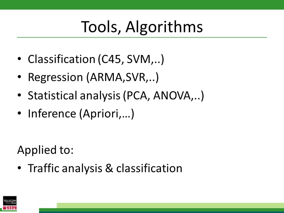 Tools, Algorithms Classification (C45, SVM,..) Regression (ARMA,SVR,..) Statistical analysis (PCA, ANOVA,..) Inference (Apriori,…) Applied to: Traffic analysis & classification